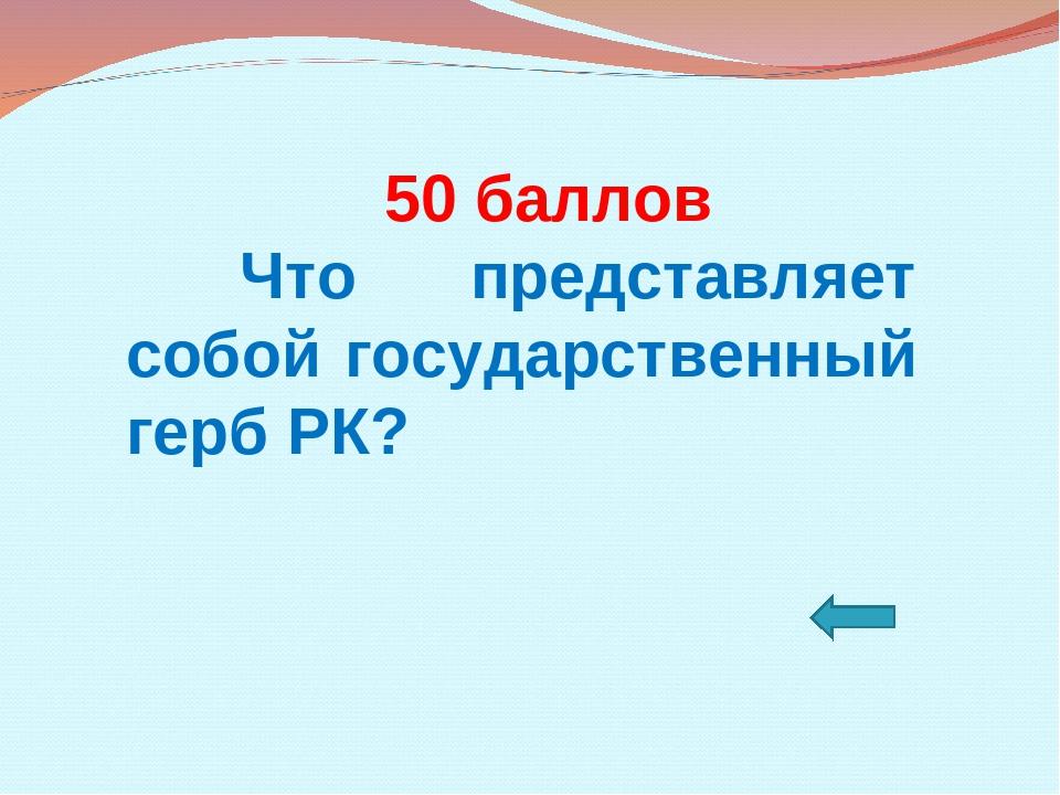 50 баллов Что представляет собой государственный герб РК?