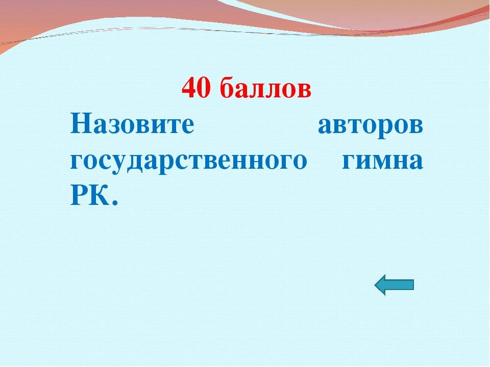 40 баллов Назовите авторов государственного гимна РК.