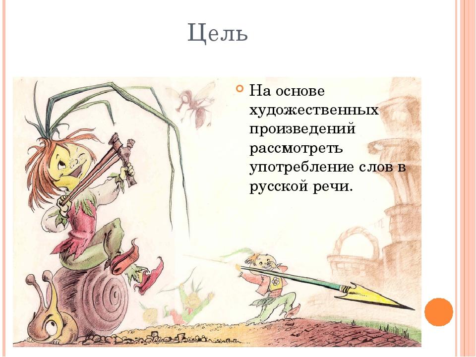 Цель На основе художественных произведений рассмотреть употребление слов в ру...