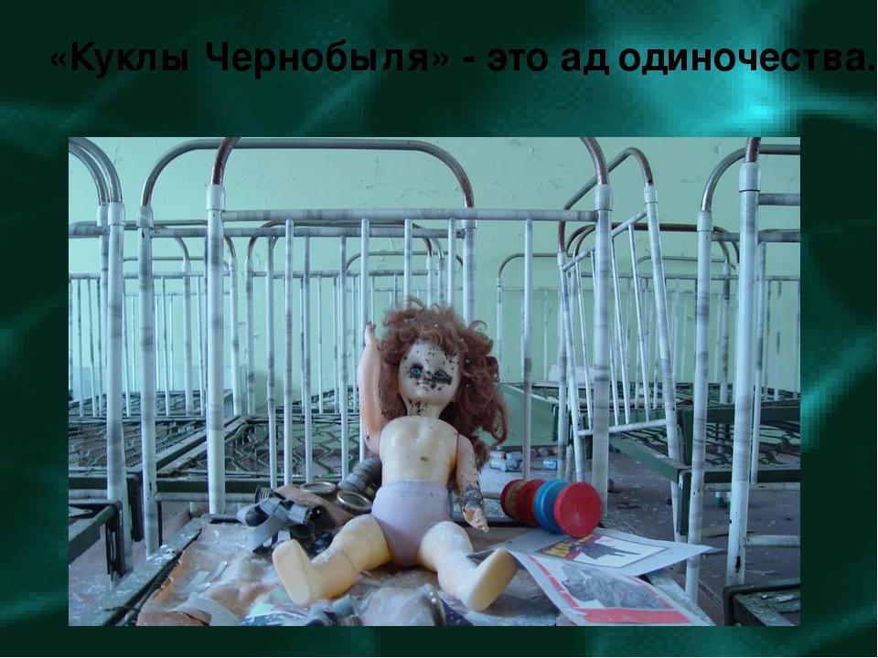 «Куклы Чернобыля» - это ад одиночества.