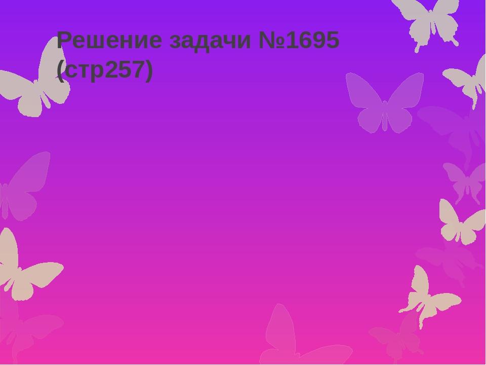 Решение задачи №1695 (стр257)