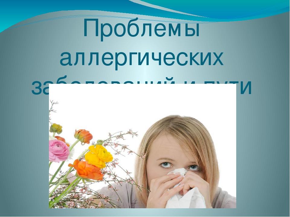 Проблемы аллергических заболеваний и пути их решения
