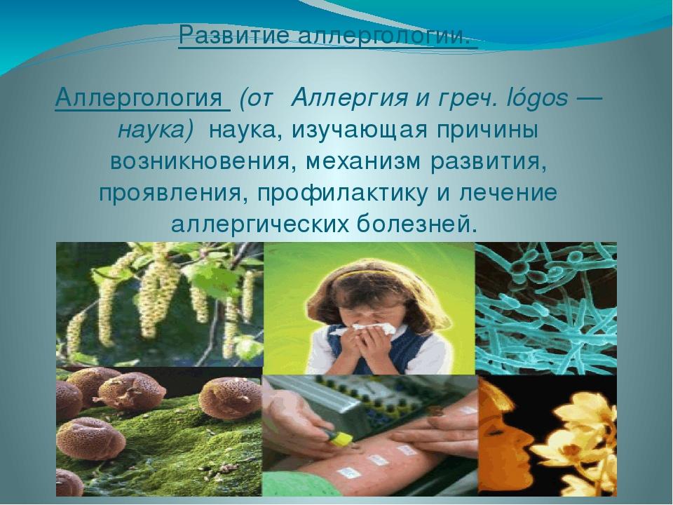 Развитие аллергологии.  Аллергология (от Аллергия и греч. lógos — наука) на...