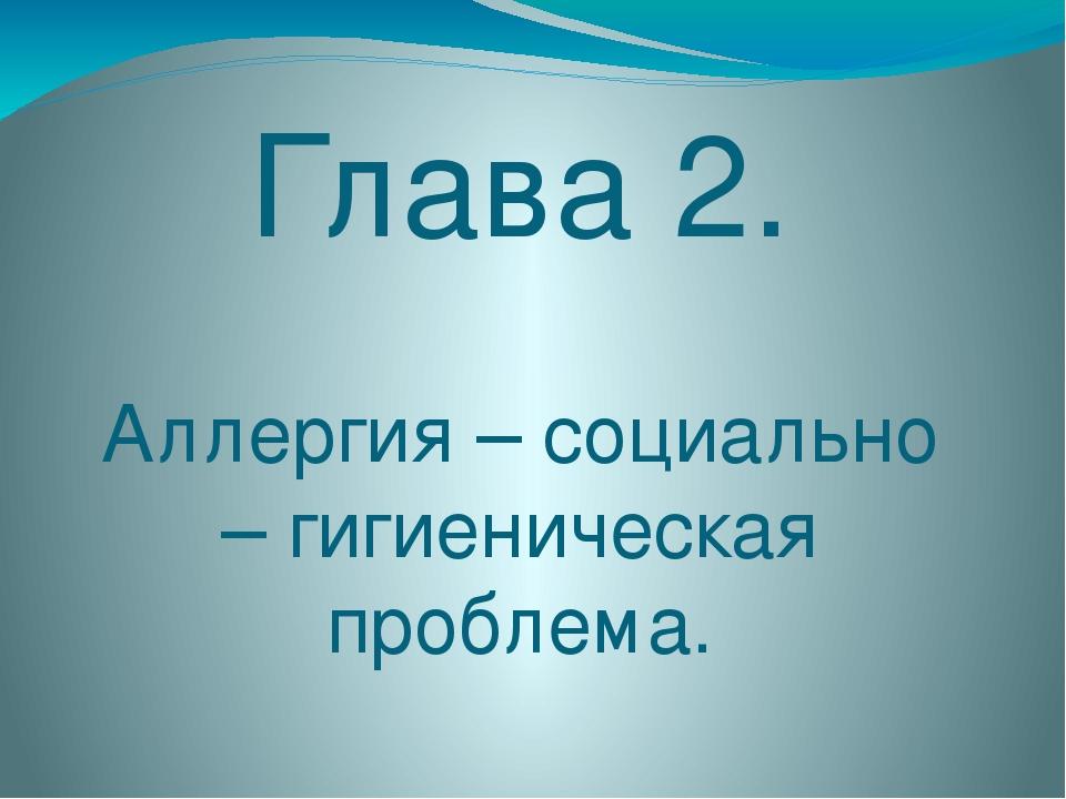 Глава 2. Аллергия – социально – гигиеническая проблема.
