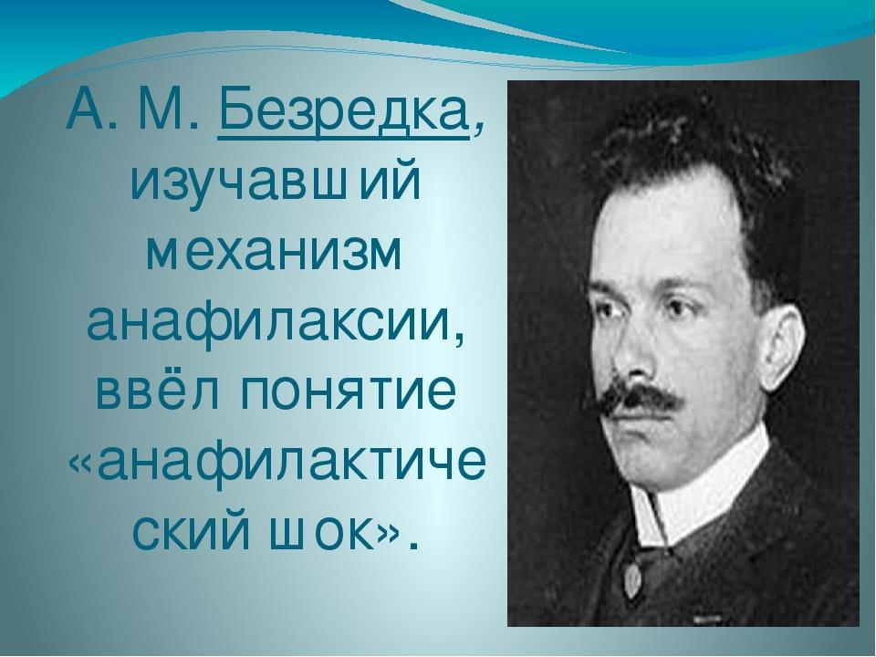 А. М. Безредка, изучавший механизм анафилаксии, ввёл понятие «анафилактически...