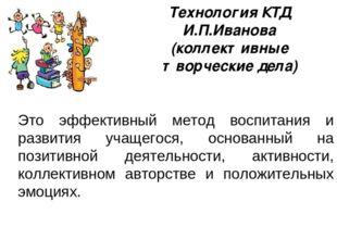 Технология КТД И.П.Иванова (коллективные творческие дела) Это эффективный мет