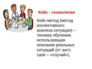 Кейс - технологии Кейс-метод (метод коллективного анализа ситуации) – техника