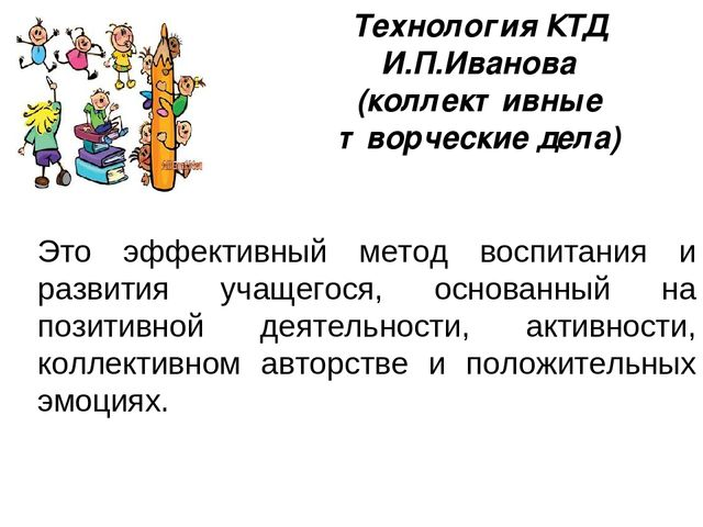 Технология КТД И.П.Иванова (коллективные творческие дела) Это эффективный мет...