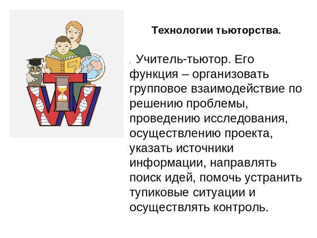 Технологии тьюторства. . Учитель-тьютор. Его функция – организовать группов...