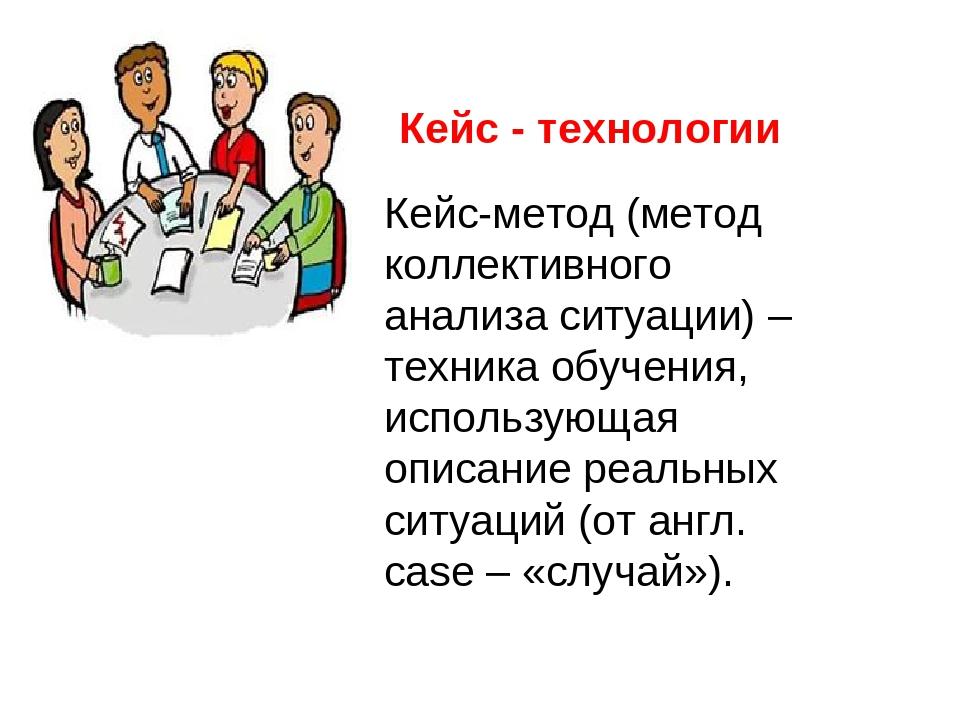 Кейс - технологии Кейс-метод (метод коллективного анализа ситуации) – техника...