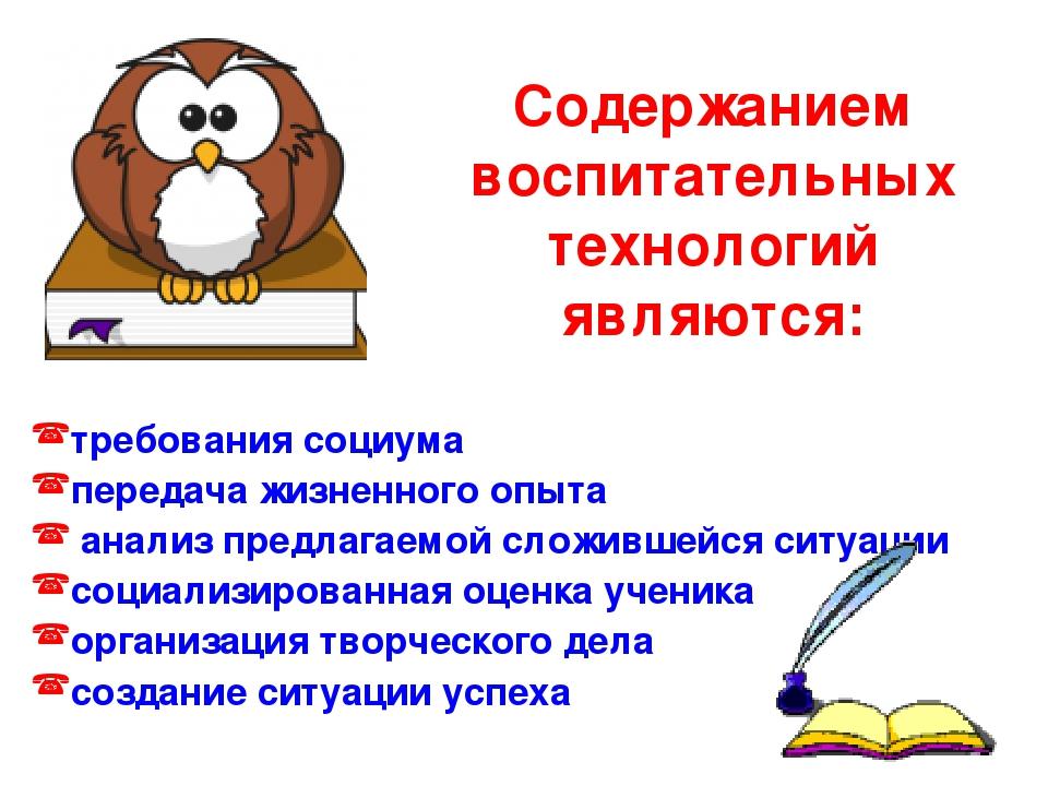 Содержанием воспитательных технологий являются: требования социума передача ж...