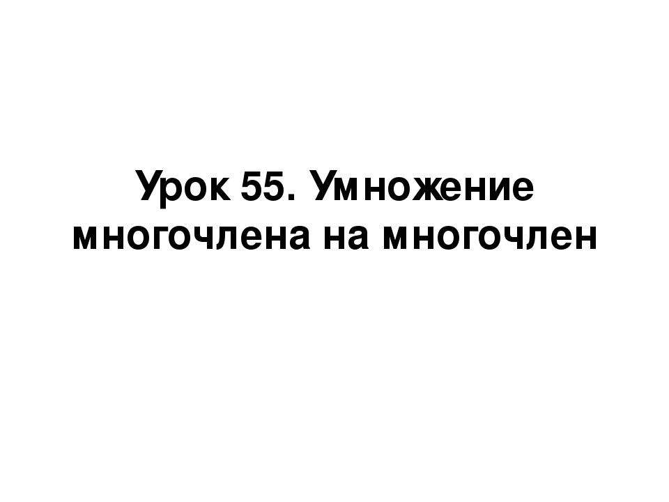 Урок 55. Умножение многочлена на многочлен