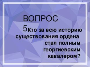 ВОПРОС 5. Кто за всю историю существования ордена стал полным георгиевским к