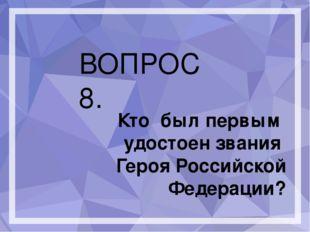 ВОПРОС 8. Кто был первым удостоен звания Героя Российской Федерации?