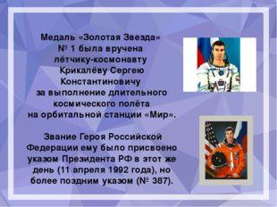 Медаль «Золотая Звезда» №1 была вручена лётчику-космонавту Крикалёву Серге