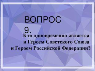 ВОПРОС 9. Кто одновременно является и Героем Советского Союза и Героем Росси