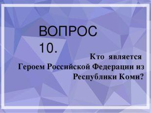 ВОПРОС 10. Кто является Героем Российской Федерации из Республики Коми?
