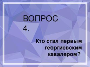 ВОПРОС 4. Кто стал первым георгиевским кавалером?