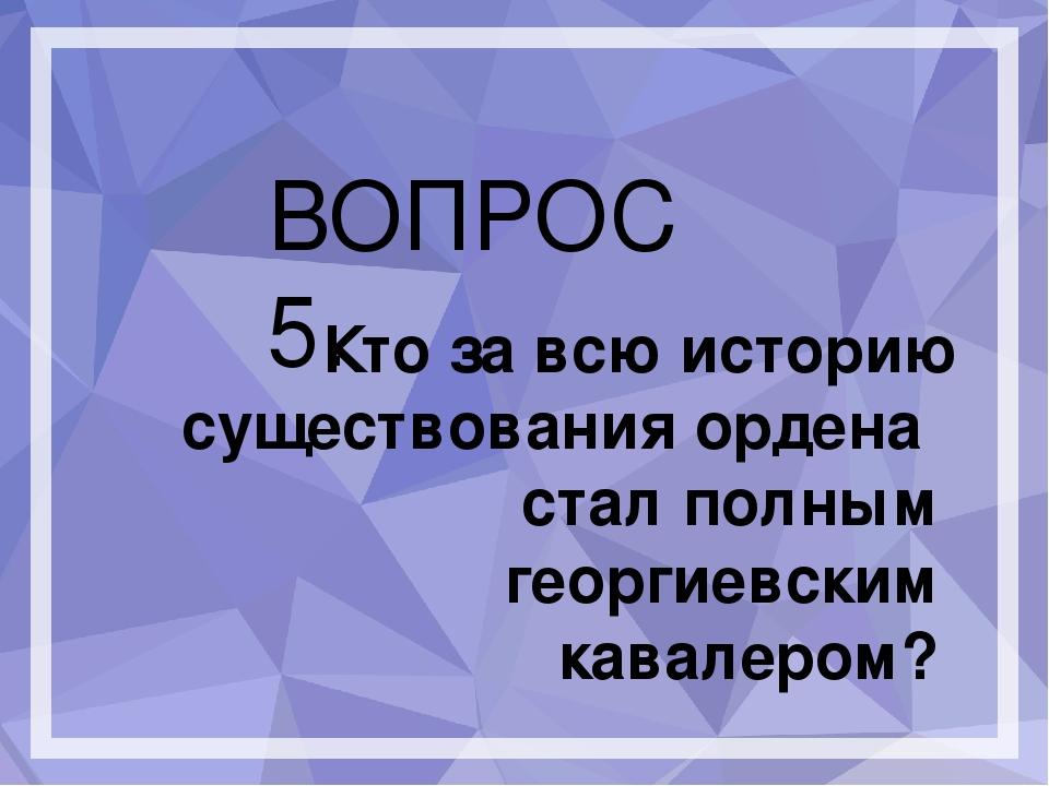 ВОПРОС 5. Кто за всю историю существования ордена стал полным георгиевским к...