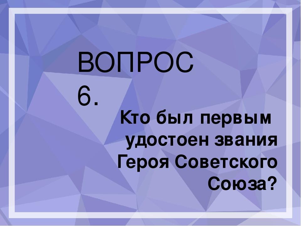 ВОПРОС 6. Кто был первым удостоен звания Героя Советского Союза?
