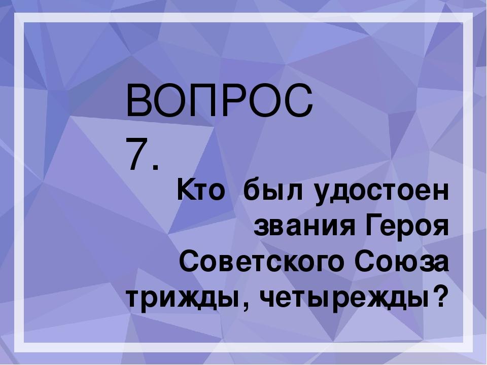 ВОПРОС 7. Кто был удостоен звания Героя Советского Союза трижды, четырежды?