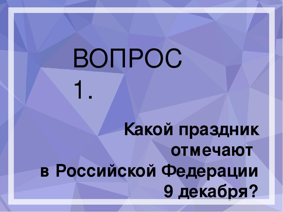 ВОПРОС 1. Какой праздник отмечают в Российской Федерации 9 декабря?