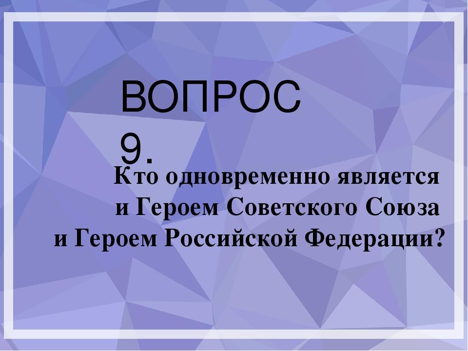 ВОПРОС 9. Кто одновременно является и Героем Советского Союза и Героем Росси...
