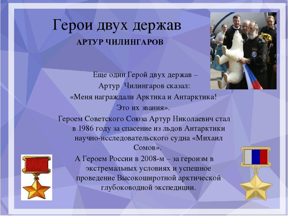 Герои двух держав Еще один Герой двух держав – Артур Чилингаров сказал: «Мен...
