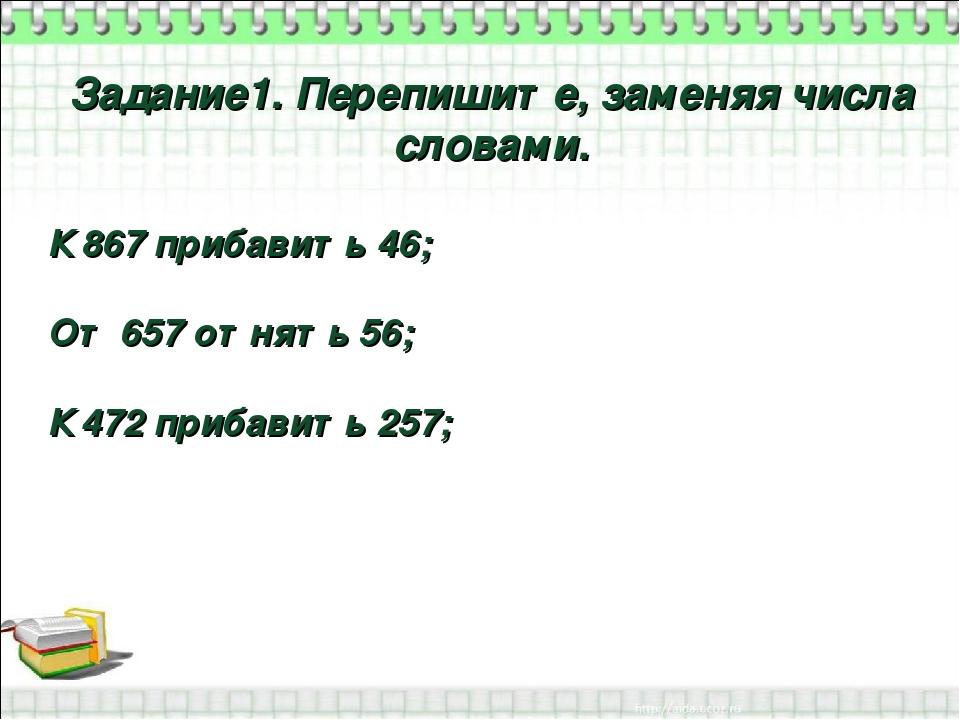 Урок повторение в классе по теме Имя числительное  слайда 3 Задание1 Перепишите заменяя числа словами К 867 прибавить 46 От 657 отнят