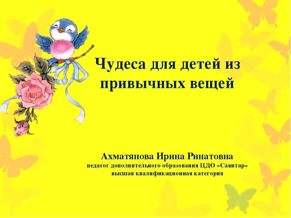 Чудеса для детей из привычных вещей Ахматянова Ирина Ринатовна педагог дополн...
