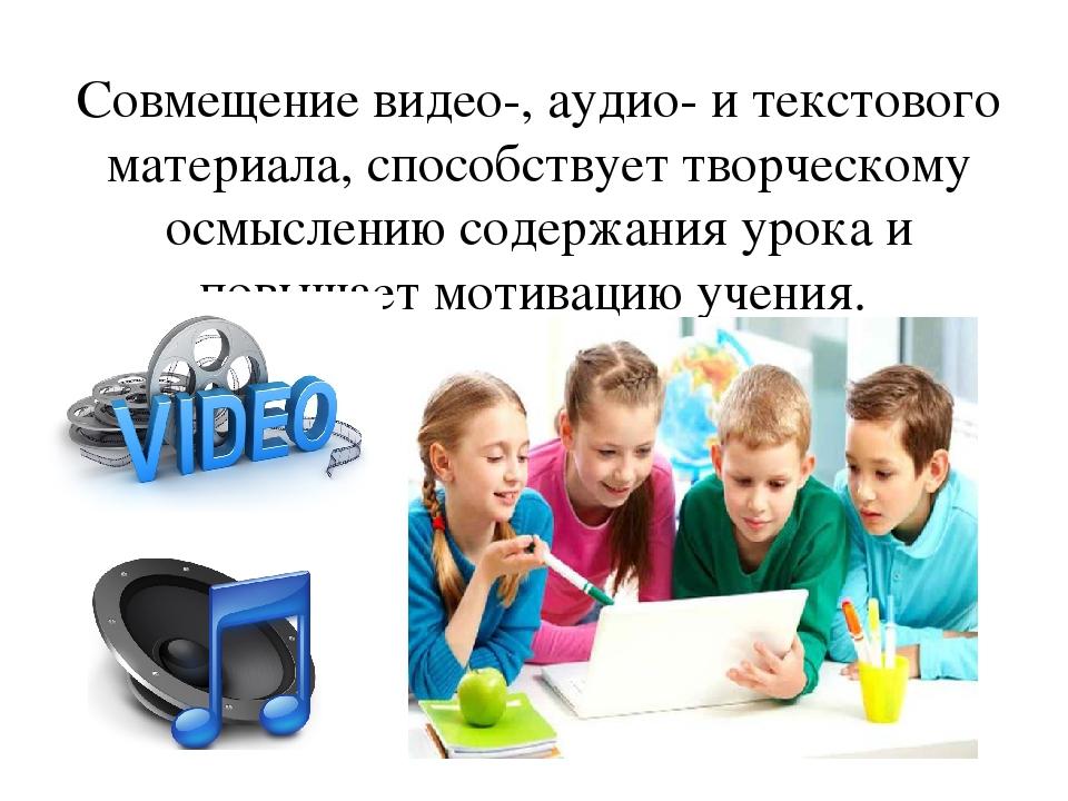 Совмещение видео-, аудио- и текстового материала, способствует творческому ос...
