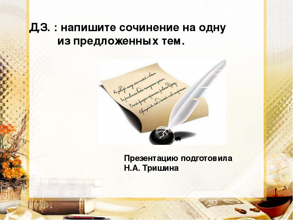 Презентацию подготовила Н.А. Тришина Д.З. : напишите сочинение на одну из пр...