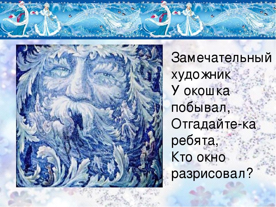 Замечательный художник У окошка побывал, Отгадайте-ка ребята, Кто окно разрис...