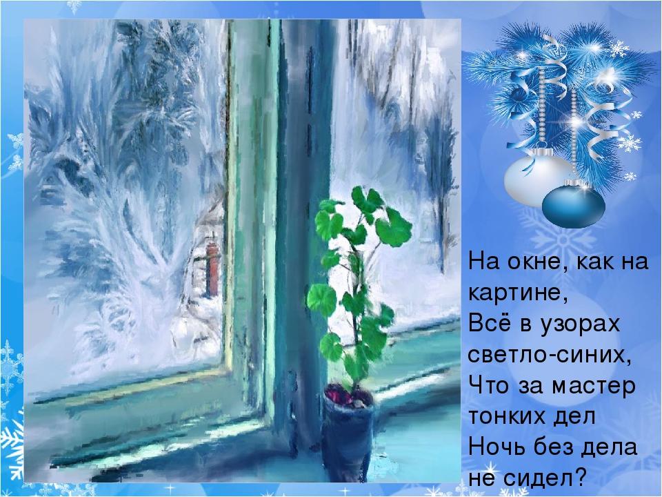 На окне, как на картине, Всё в узорах светло-синих, Что за мастер тонких дел...