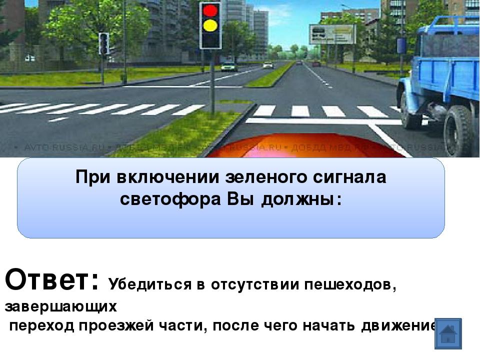 Ответ: Убедиться в отсутствии пешеходов, завершающих переход проезжей части,...