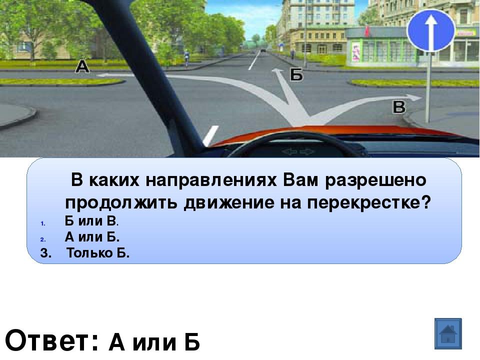 Ответ: А или Б Вопрос: В каких направлениях Вам разрешено продолжить движение...
