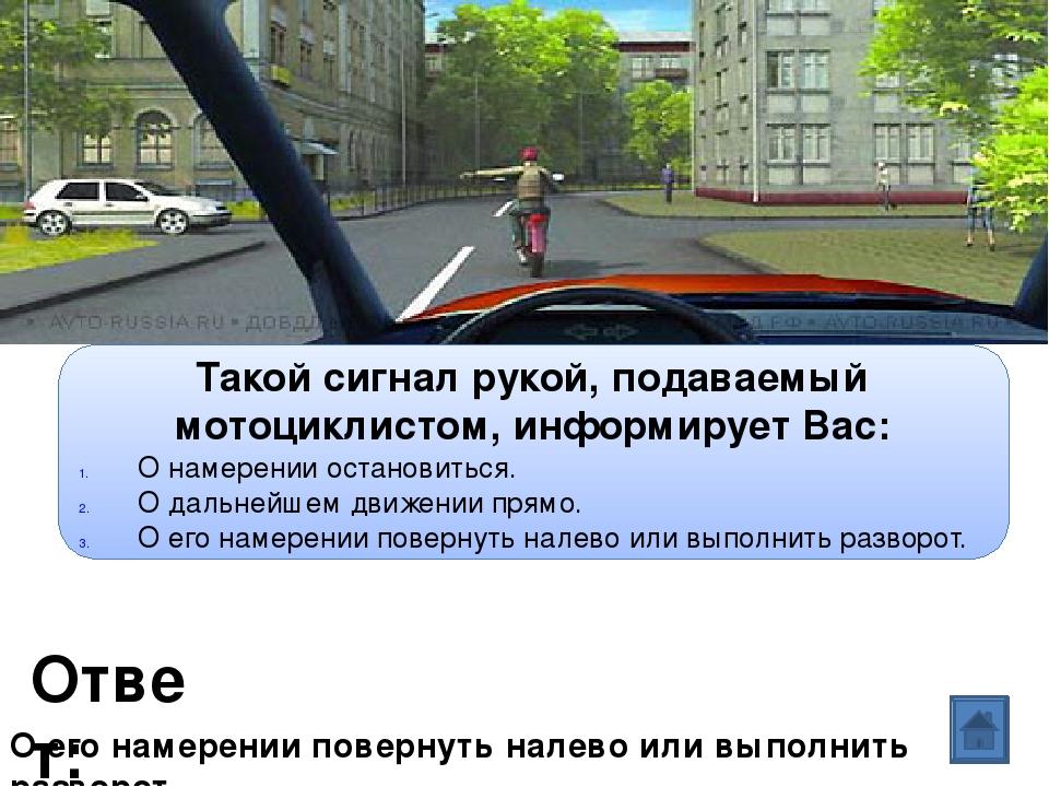Ответ: Вопрос: Такой сигнал рукой, подаваемый мотоциклистом, информирует Вас:...