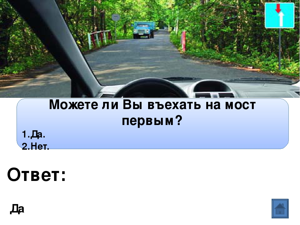 Ответ: Вопрос: Можете ли Вы въехать на мост первым? 1.Да. 2.Нет. Да