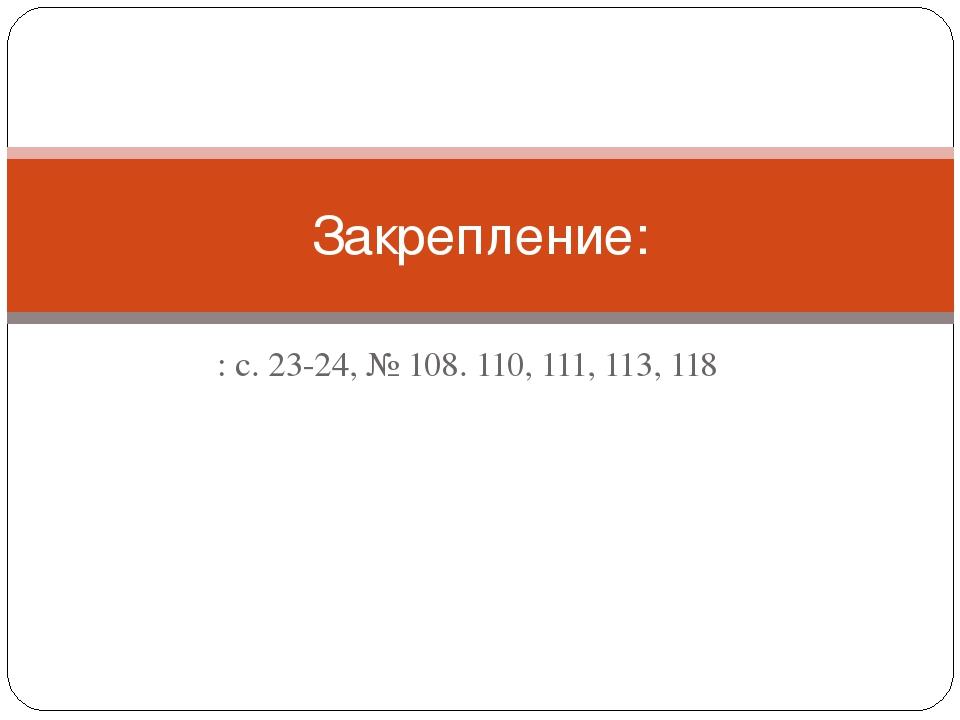: с. 23-24, № 108. 110, 111, 113, 118 Закрепление: