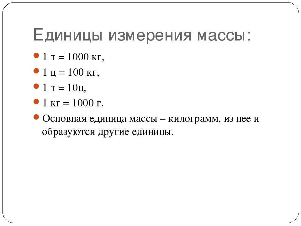 Единицы измерения массы: 1 т = 1000 кг, 1 ц = 100 кг, 1 т =10ц, 1 кг = 1000...