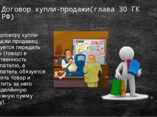 Договор купли-продажи(глава 30 ГК РФ) По договору купли-продажи продавец обяз