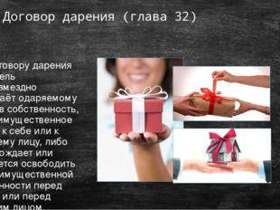 Договор дарения (глава 32) По договору дарения даритель безвозмездно передаёт