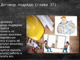 Договор подряда (глава 37) По договору подряда подрядчик обязуется выполнить