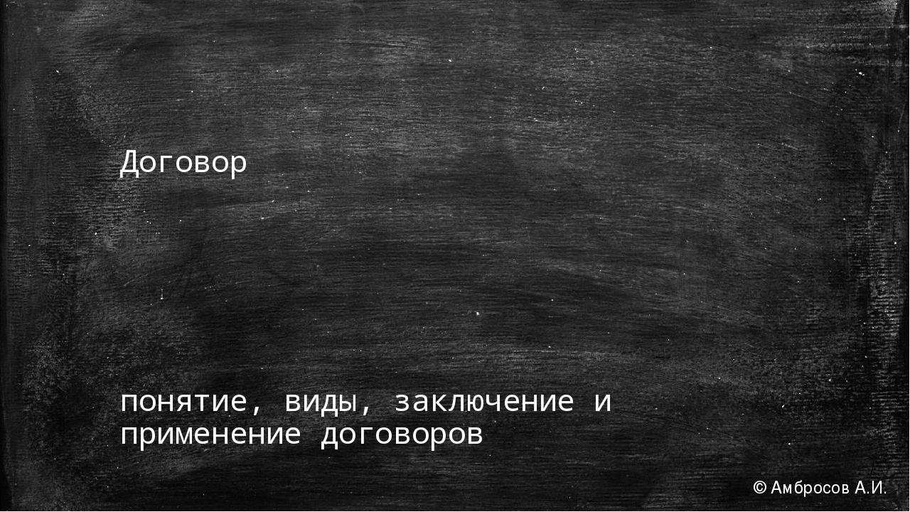 Договор понятие, виды, заключение и применение договоров © Амбросов А.И.