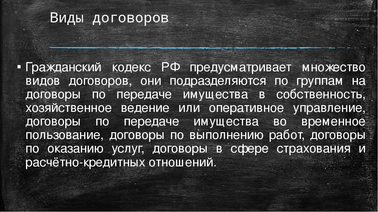 Виды договоров Гражданский кодекс РФ предусматривает множество видов договоро...