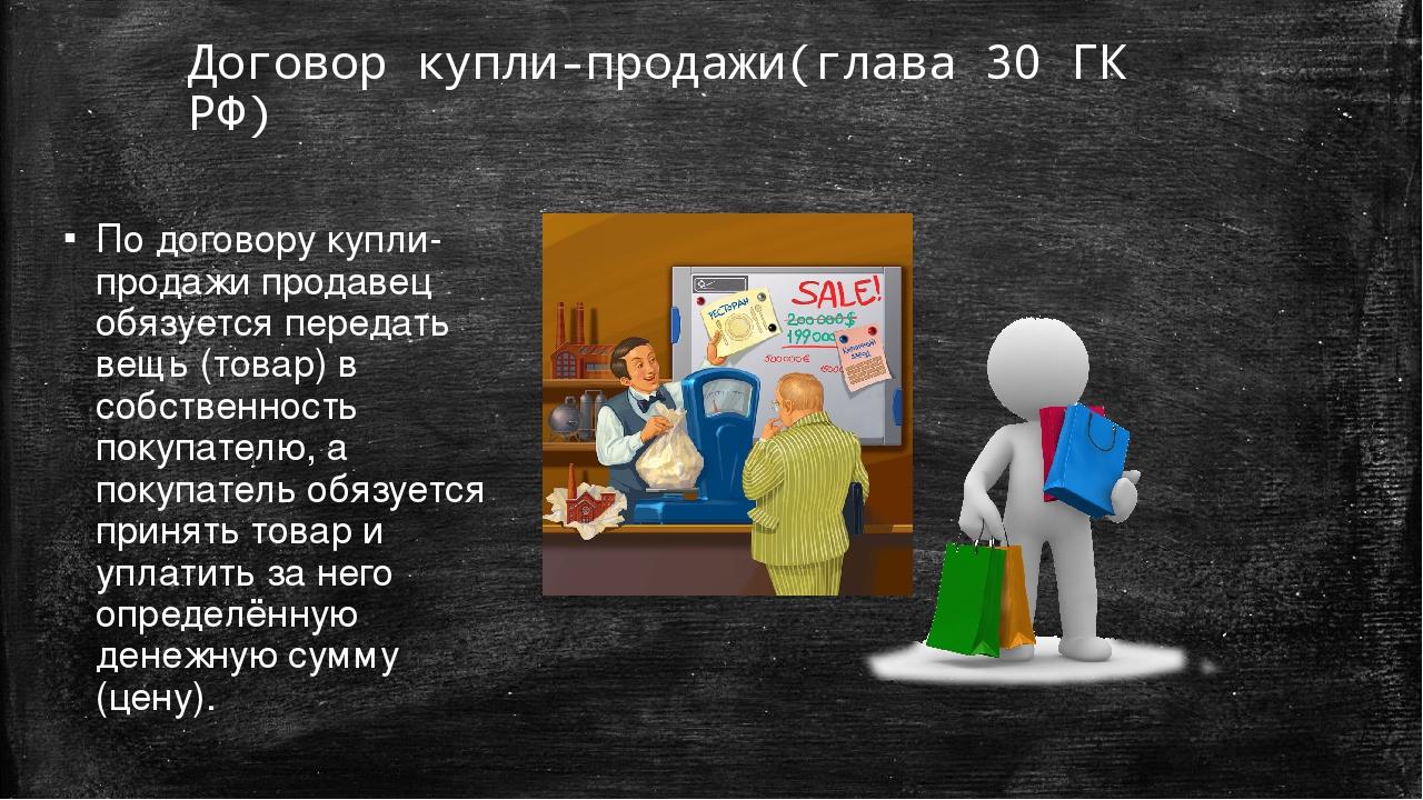 Договор купли-продажи(глава 30 ГК РФ) По договору купли-продажи продавец обяз...