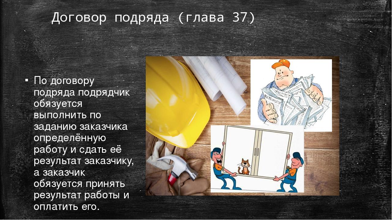 Договор подряда (глава 37) По договору подряда подрядчик обязуется выполнить...