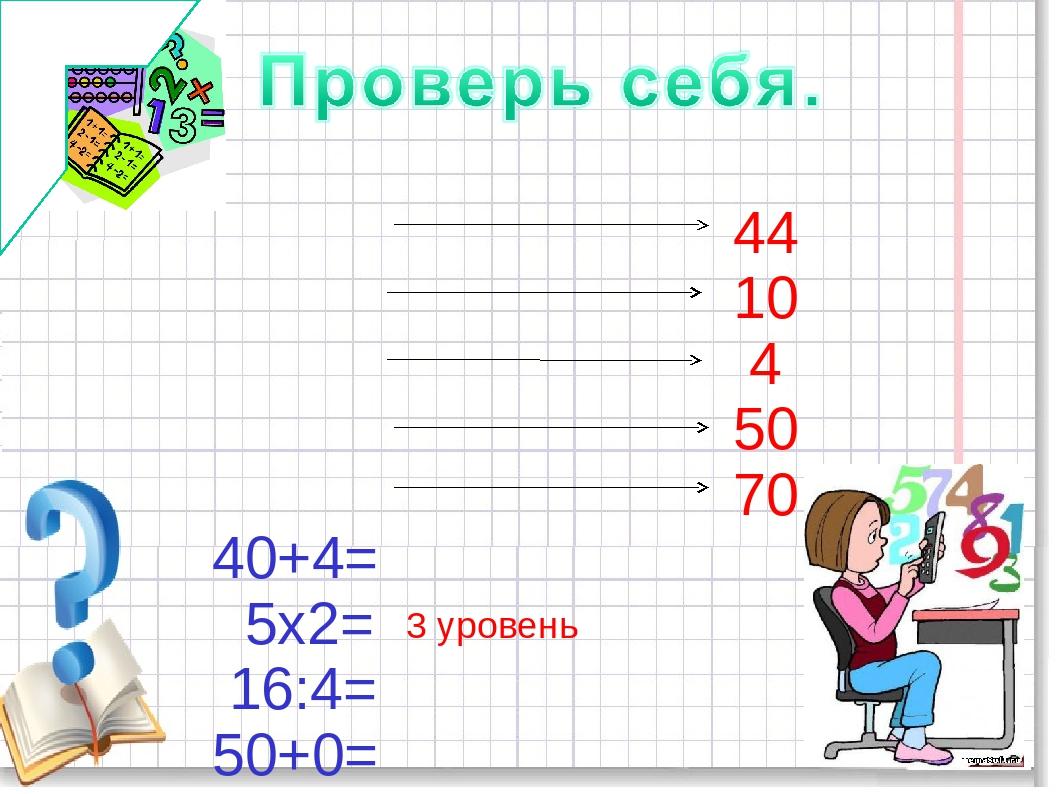 40+4= 5х2= 16:4= 50+0= 77-7= 44 10 4 50 70 3 уровень