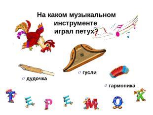 На каком музыкальном инструменте играл петух? гармоника гусли дудочка
