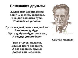 Самуил Маршак Пожелания друзьям Желаю вам цвести, расти, Копить, крепить здо